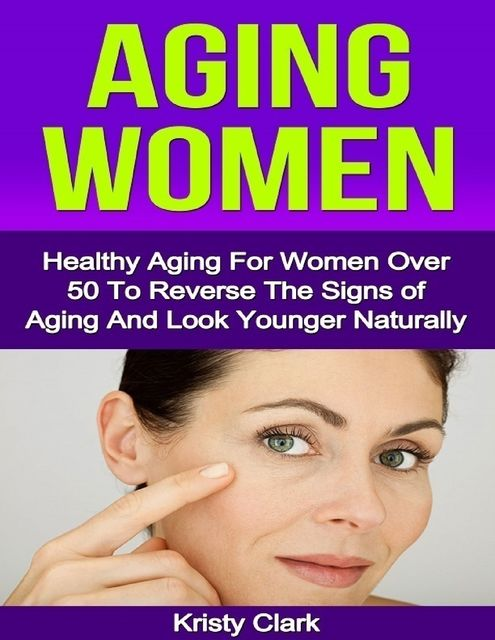 Aging Women – Healthy Aging for Women Over 50 to Reverse the Signs of Aging and Look Younger Naturally, Kristy Clark