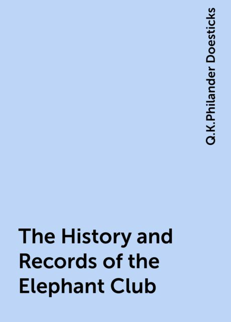 The History and Records of the Elephant Club, Q.K.Philander Doesticks