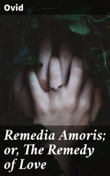 Remedia Amoris; or, The Remedy of Love, Ovid