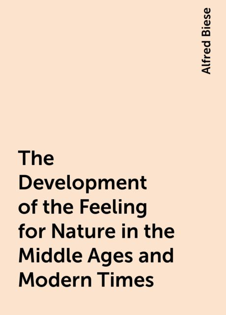 The Development of the Feeling for Nature in the Middle Ages and Modern Times, Alfred Biese