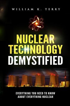 Nuclear Technology Demystified, William Terry