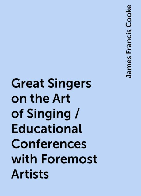 Great Singers on the Art of Singing / Educational Conferences with Foremost Artists, James Francis Cooke