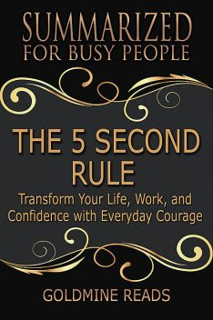 The 5 Second Rule – Summarized for Busy People: Transform Your Life, Work, and Confidence With Everyday Courage, Goldmine Reads
