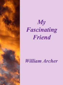 My Fascinating Friend, William Archer