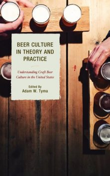 Beer Culture in Theory and Practice, Daniel, Adam W. Tyma, Robert Dunn, Charley Reed, Jennifer C. Dunn, Michelle Calka, Travis R. Bell