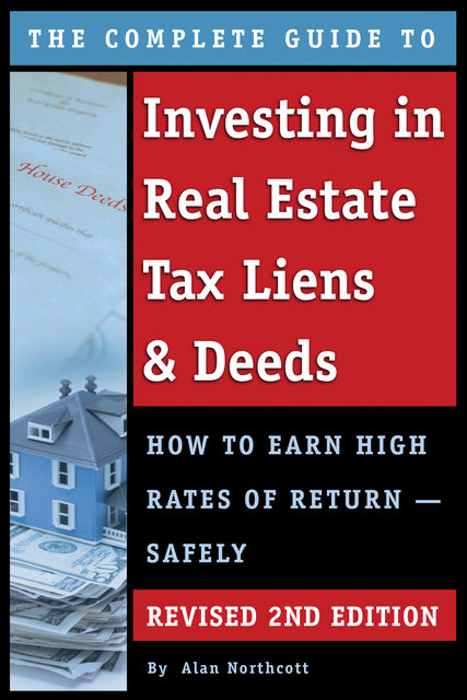 The Complete Guide to Investing in Real Estate Tax Liens & Deeds, Alan Northcott