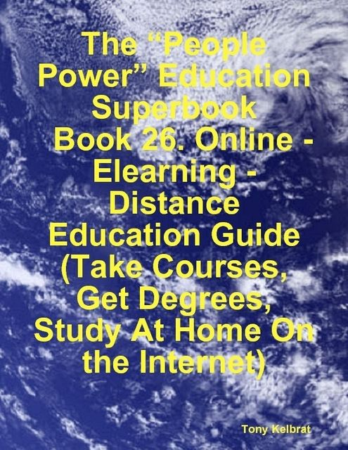"The ""People Power"" Education Superbook: Book 26. Online – Elearning – Distance Education Guide (Take Courses, Get Degrees, Study At Home On the Internet), Tony Kelbrat"