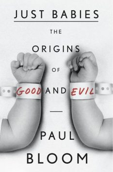Just Babies The Origins of Good and Evil, Paul Bloom