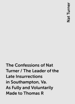 The Confessions of Nat Turner / The Leader of the Late Insurrections in Southampton, Va. As Fully and Voluntarily Made to Thomas R. Gray, in the Prison Where He Was Confined, and Acknowledged by Him to be Such when Read Before the Court of Southampton; Wi, Nat Turner