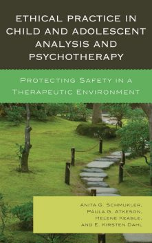 Ethical Practice in Child and Adolescent Analysis and Psychotherapy, Anita G. Schmukler, E. Kirsten Dahl, Helene Keable, Paula G. Atkeson