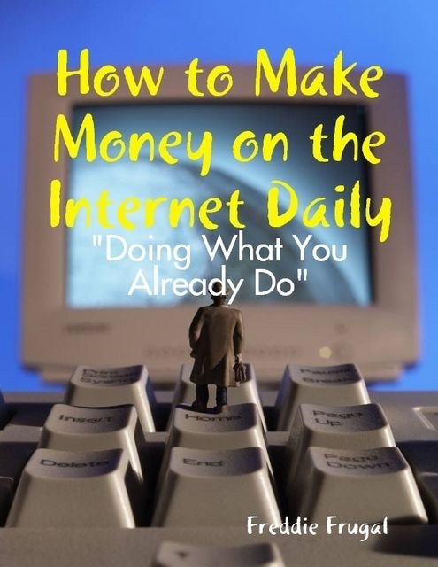 "How to Make Money on the Internet Daily: ""Doing What You Already Do"", Freddie Frugal"