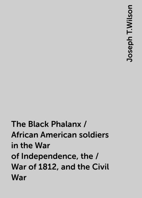 The Black Phalanx / African American soldiers in the War of Independence, the / War of 1812, and the Civil War, Joseph T.Wilson