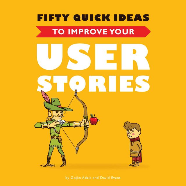Fifty Quick Ideas To Improve Your User Stories, Gojko Adzic