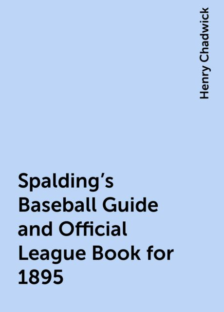 Spalding's Baseball Guide and Official League Book for 1895, Henry Chadwick