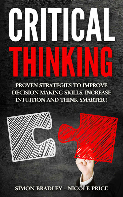 Critical Thinking: Proven Strategies to Improve Decision Making Skills, Increase Intuition and Think Smarter, Simon Bradley, Nicole Price