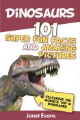 Dinosaurs: 101 Super Fun Facts And Amazing Pictures (Featuring The World's Top 16 Dinosaurs), Janet Evans