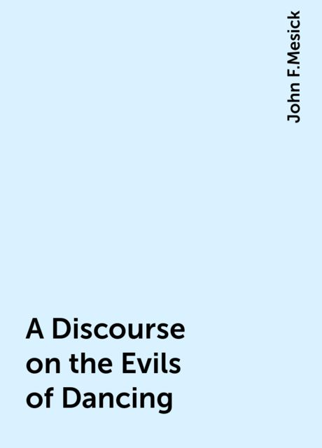 A Discourse on the Evils of Dancing, John F.Mesick