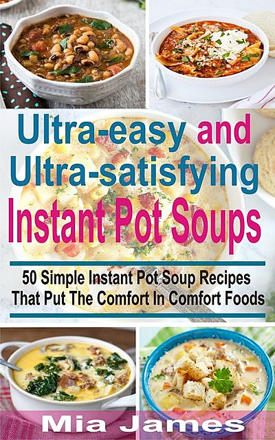 Ultra-easy and Ultra-satisfying Instant Pot Soups, Mia James
