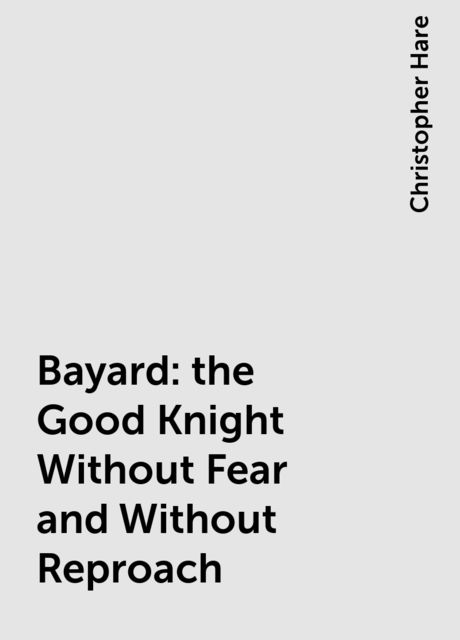 Bayard: the Good Knight Without Fear and Without Reproach, Christopher Hare