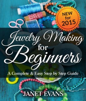 Jewelry Making For Beginners: A Complete & Easy Step by Step Guide, Janet Evans