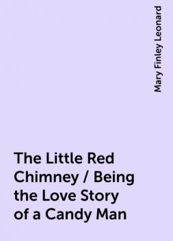 The Little Red Chimney / Being the Love Story of a Candy Man, Mary Finley Leonard