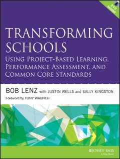 Transforming Schools Using Project-Based Learning, Performance Assessment, and Common Core Standards, Bob Lenz, Justin Wells, Sally Kingston