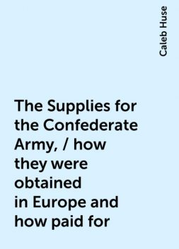 The Supplies for the Confederate Army, / how they were obtained in Europe and how paid for, Caleb Huse