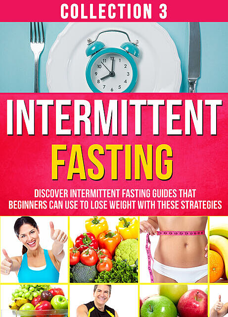 Intermittent Fasting: Collection 3: Discover Intermittent Fasting Guides That Beginners Can Use To Lose Weight With These Strategies, Old Natural Ways