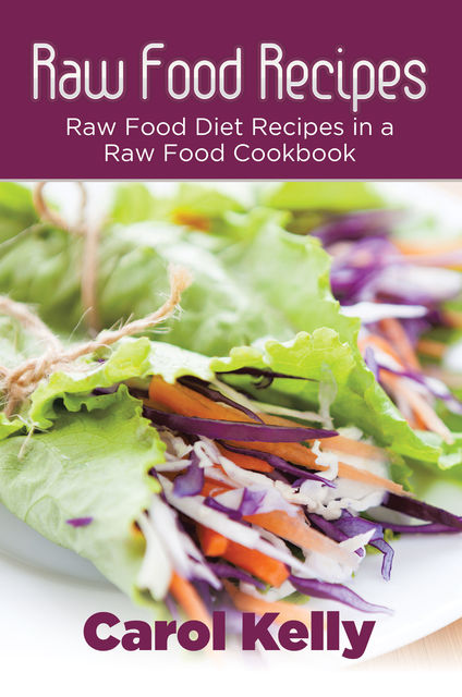 Raw Food Recipes: Raw Food Diet Recipes in a Raw Food Cookbook, Anna Robinson, Carol Kelly