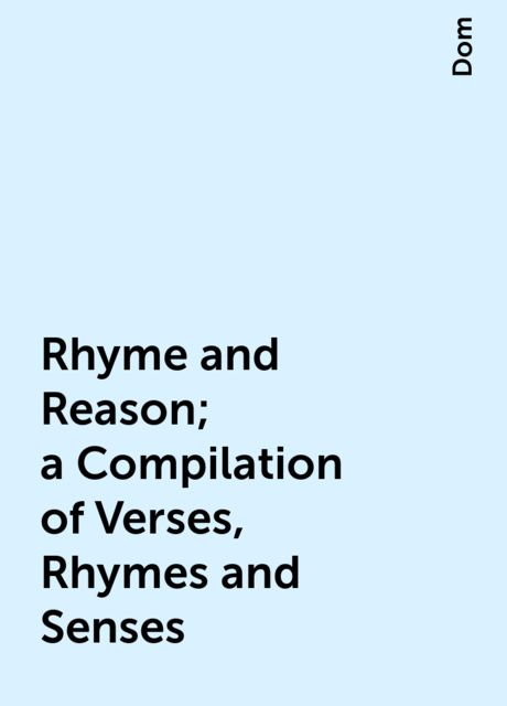 Rhyme and Reason; a Compilation of Verses, Rhymes and Senses, Dom