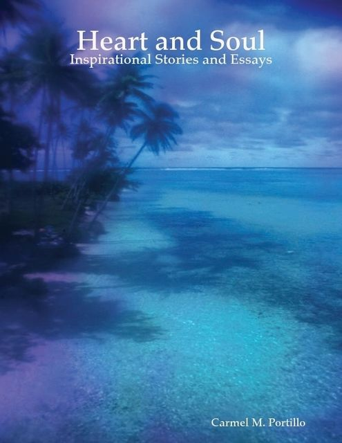 Heart and Soul: Inspirational Stories and Essays, Carmel M.Portillo