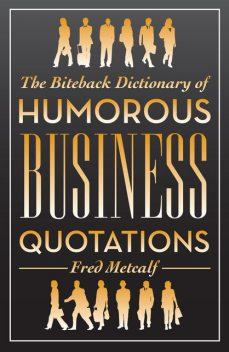 The Biteback Dictionary of Humorous Business Quotations, Fred Metcalf