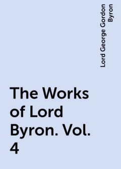 The Works of Lord Byron. Vol. 4, Lord George Gordon Byron