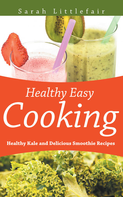 Healthy Easy Cooking: Healthy Kale and Delicious Smoothie Recipes, Sarah Littlefair