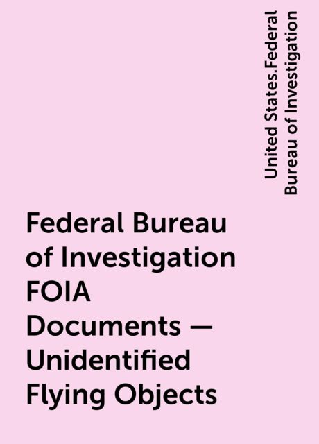 Federal Bureau of Investigation FOIA Documents - Unidentified Flying Objects, United States.Federal Bureau of Investigation