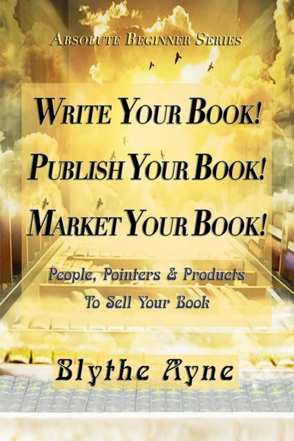 Write Your Book! Publish Your Book! Market Your Book, Blythe Ayne