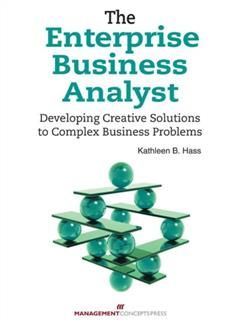 Enterprise Business Analyst: Developing Creative Solutions to Complex Business Problems, Kathleen B Hass