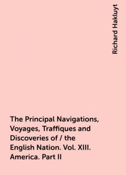 The Principal Navigations, Voyages, Traffiques and Discoveries of / the English Nation. Vol. XIII. America. Part II, Richard Hakluyt