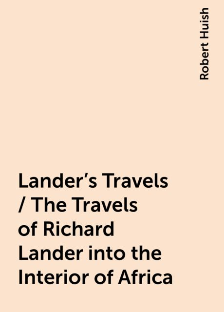 Lander's Travels / The Travels of Richard Lander into the Interior of Africa, Robert Huish