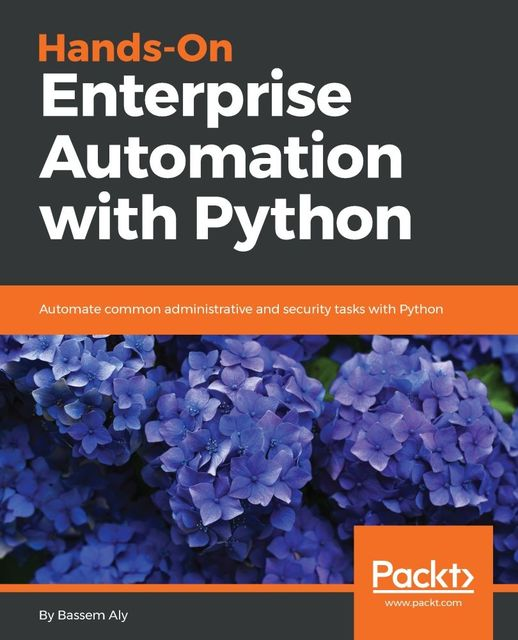 Hands-On Enterprise Automation with Python: Automate common administrative and security tasks with Python, Bassem Aly