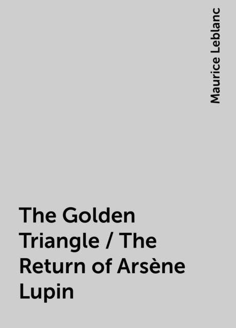 The Golden Triangle / The Return of Arsène Lupin, Maurice Leblanc