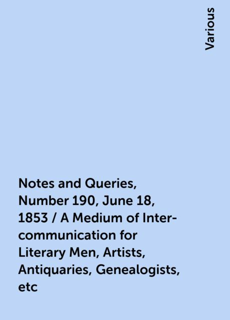 Notes and Queries, Number 190, June 18, 1853 / A Medium of Inter-communication for Literary Men, Artists, Antiquaries, Genealogists, etc, Various