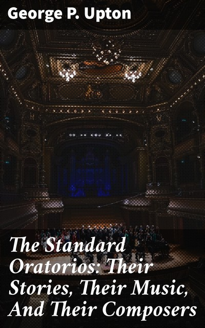 The Standard Oratorios: Their Stories, Their Music, And Their Composers, George P.Upton