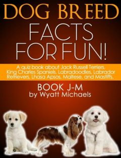 Dog Breed Facts for Fun! Book J-M, Wyatt Michaels
