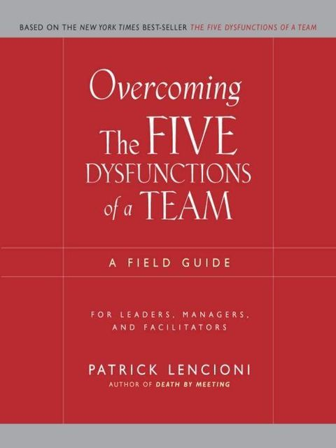 Overcoming the Five Dysfunctions of a Team: A Field Guide for Leaders, Managers, and Facilitators (J-B Lencioni Series), Patrick Lencioni
