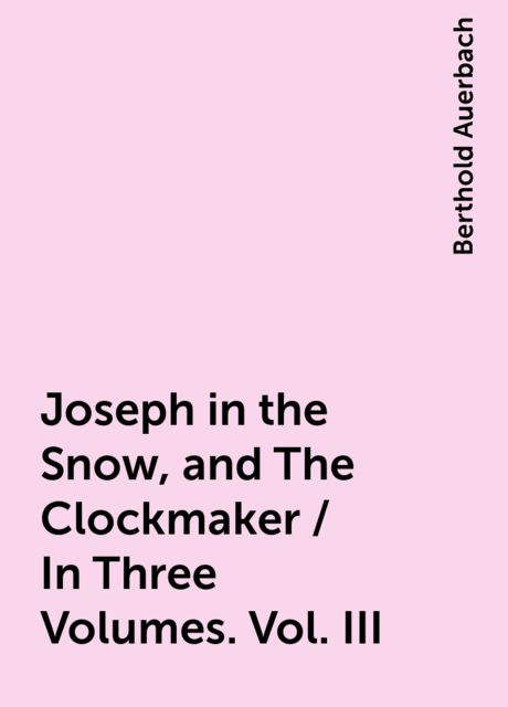 Joseph in the Snow, and The Clockmaker / In Three Volumes. Vol. III, Berthold Auerbach