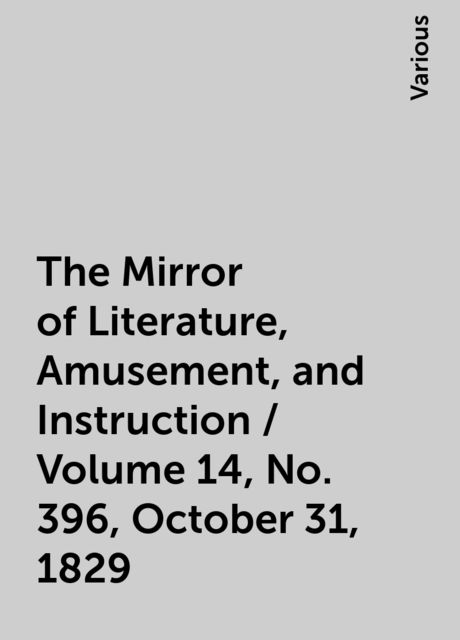 The Mirror of Literature, Amusement, and Instruction / Volume 14, No. 396, October 31, 1829, Various
