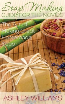 Soap Making Guide for the Novice, Ashley Williams