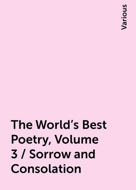 The World's Best Poetry, Volume 3 / Sorrow and Consolation, Various
