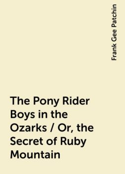 The Pony Rider Boys in the Ozarks / Or, the Secret of Ruby Mountain, Frank Gee Patchin